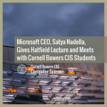 Microsoft CEO, Satya Nadella, Gives Hatfield Lecture and Meets with Cornell Bowers CIS Students